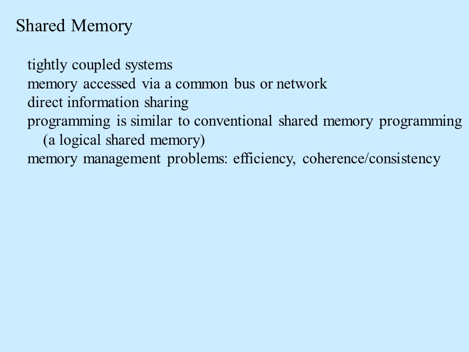 Shared Memory tightly coupled systems memory accessed via a common bus or network direct information sharing programming is similar to conventional shared memory programming (a logical shared memory) memory management problems: efficiency, coherence/consistency