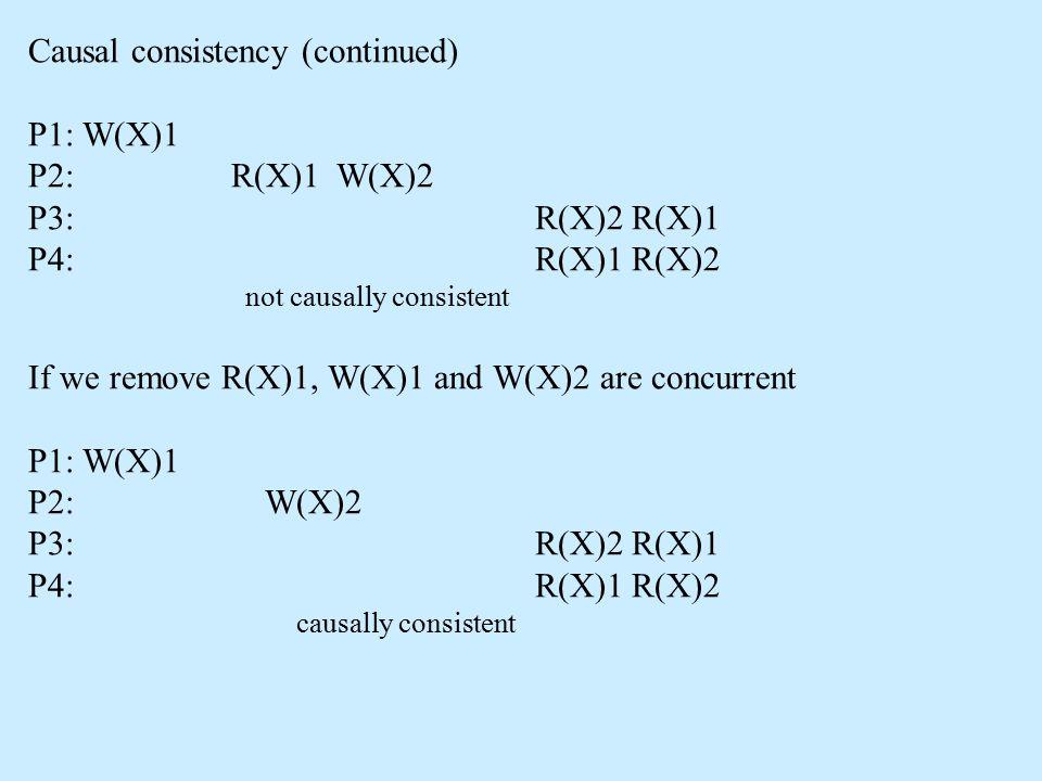 Causal consistency (continued) P1: W(X)1 P2: R(X)1 W(X)2 P3: R(X)2 R(X)1 P4: R(X)1 R(X)2 not causally consistent If we remove R(X)1, W(X)1 and W(X)2 a