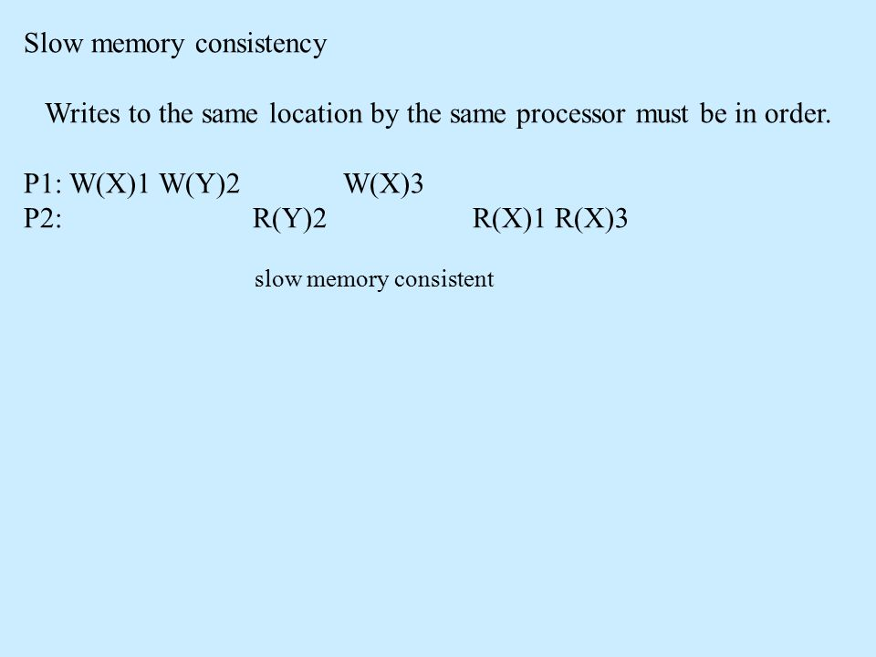Slow memory consistency Writes to the same location by the same processor must be in order. P1: W(X)1 W(Y)2 W(X)3 P2: R(Y)2 R(X)1 R(X)3 slow memory co