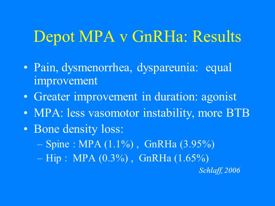 Depot MPA v GnRHa: Results Pain, dysmenorrhea, dyspareunia: equal improvement Greater improvement in duration: agonist MPA: less vasomotor instability, more BTB Bone density loss: –Spine : MPA (1.1%), GnRHa (3.95%) –Hip : MPA (0.3%), GnRHa (1.65%) Schlaff, 2006