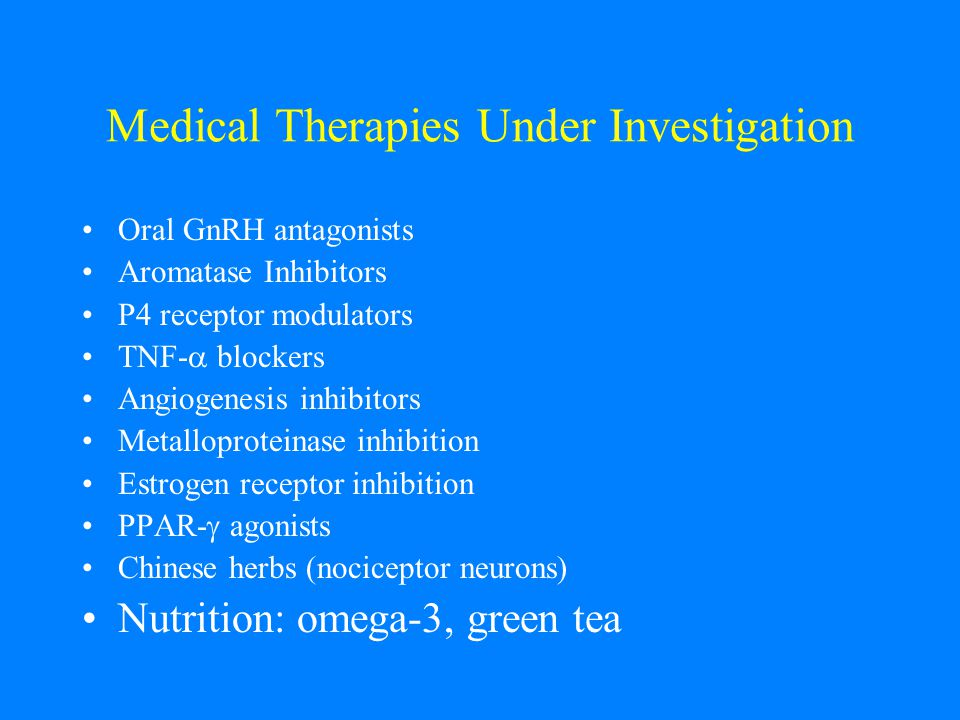 Medical Therapies Under Investigation Oral GnRH antagonists Aromatase Inhibitors P4 receptor modulators TNF-  blockers Angiogenesis inhibitors Metalloproteinase inhibition Estrogen receptor inhibition PPAR-  agonists Chinese herbs (nociceptor neurons) Nutrition: omega-3, green tea