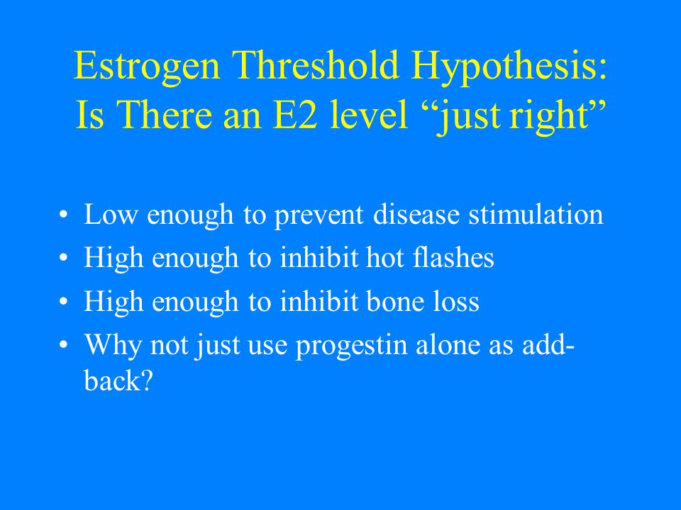 Estrogen Threshold Hypothesis: Is There an E2 level just right Low enough to prevent disease stimulation High enough to inhibit hot flashes High enough to inhibit bone loss Why not just use progestin alone as add- back