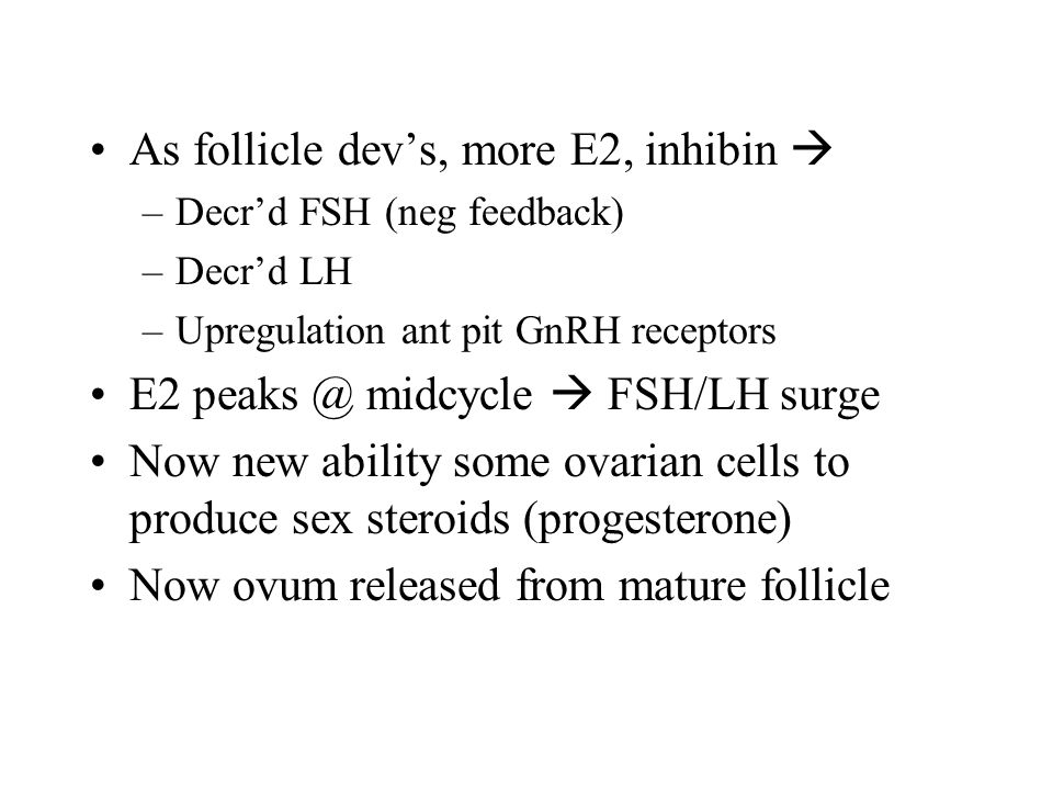 As follicle dev's, more E2, inhibin  –Decr'd FSH (neg feedback) –Decr'd LH –Upregulation ant pit GnRH receptors E2 peaks @ midcycle  FSH/LH surge Now new ability some ovarian cells to produce sex steroids (progesterone) Now ovum released from mature follicle