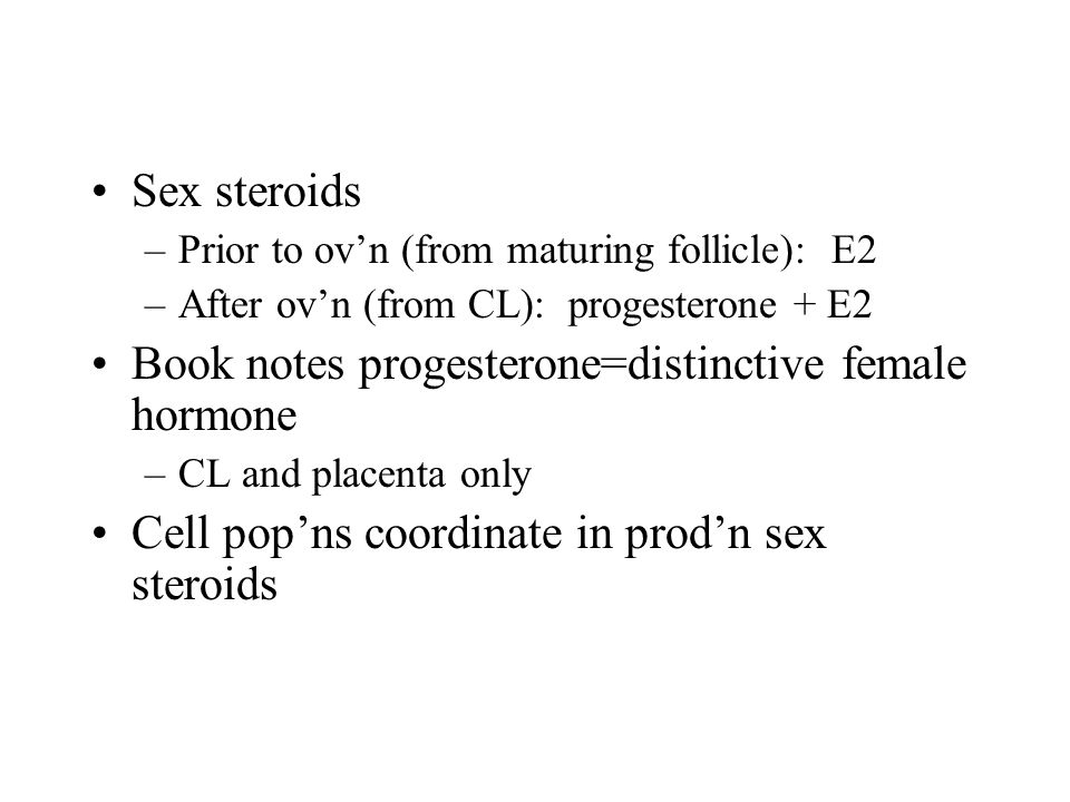 Sex steroids –Prior to ov'n (from maturing follicle): E2 –After ov'n (from CL): progesterone + E2 Book notes progesterone=distinctive female hormone –
