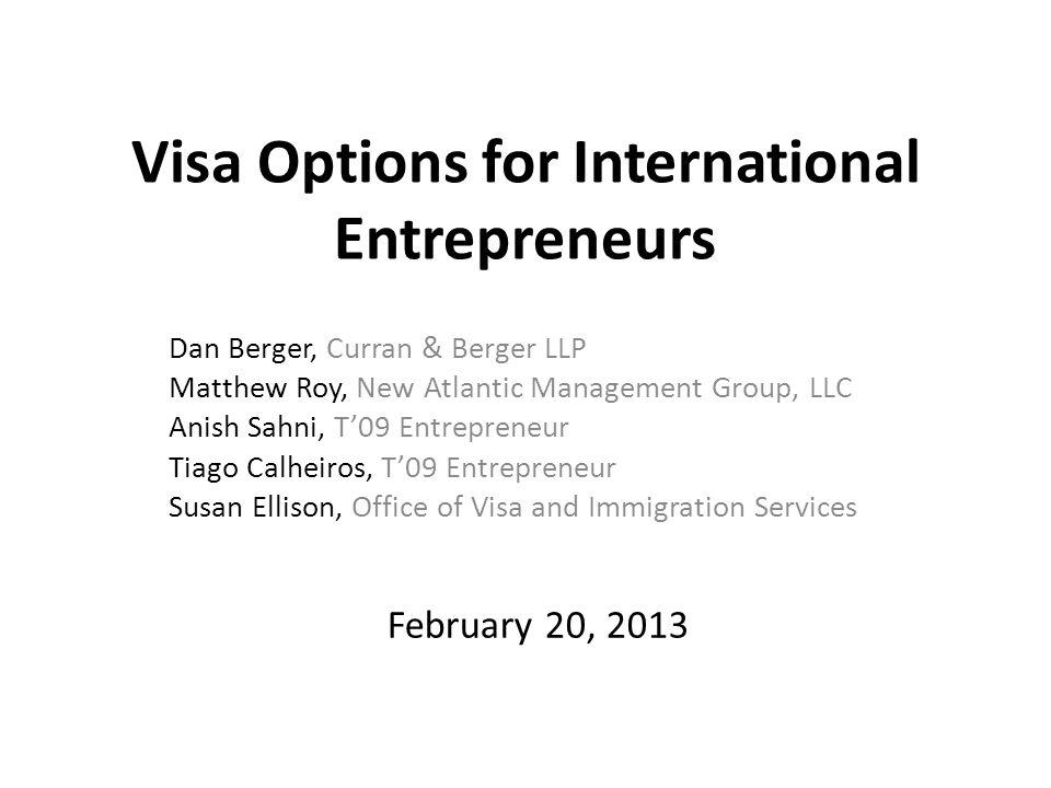 Visa Options for International Entrepreneurs Dan Berger, Curran & Berger LLP Matthew Roy, New Atlantic Management Group, LLC Anish Sahni, T'09 Entrepreneur Tiago Calheiros, T'09 Entrepreneur Susan Ellison, Office of Visa and Immigration Services February 20, 2013