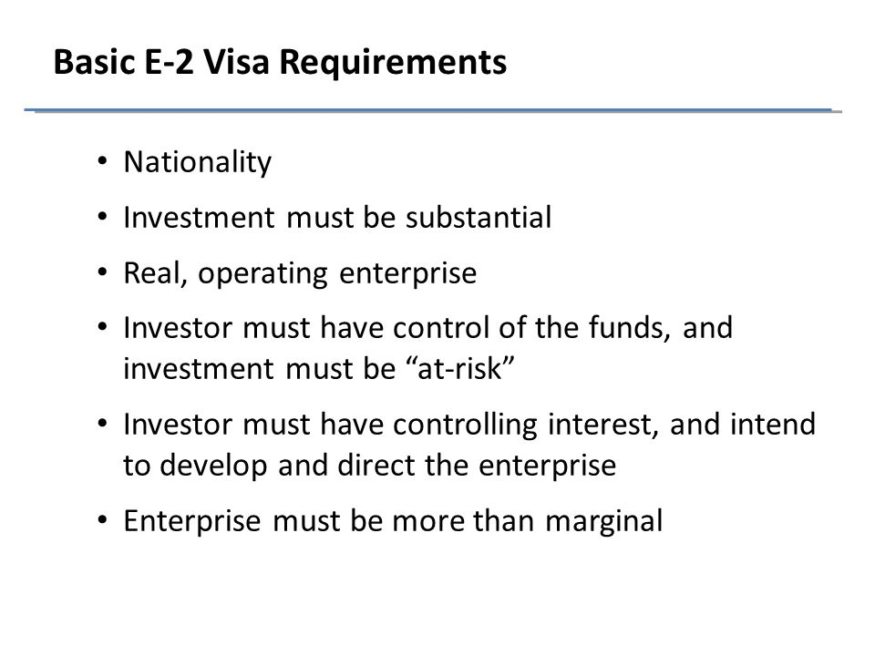 Basic E-2 Visa Requirements Nationality Investment must be substantial Real, operating enterprise Investor must have control of the funds, and investment must be at-risk Investor must have controlling interest, and intend to develop and direct the enterprise Enterprise must be more than marginal