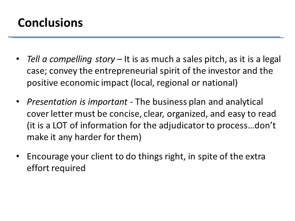 Conclusions Tell a compelling story – It is as much a sales pitch, as it is a legal case; convey the entrepreneurial spirit of the investor and the positive economic impact (local, regional or national) Presentation is important - The business plan and analytical cover letter must be concise, clear, organized, and easy to read (it is a LOT of information for the adjudicator to process…don't make it any harder for them) Encourage your client to do things right, in spite of the extra effort required