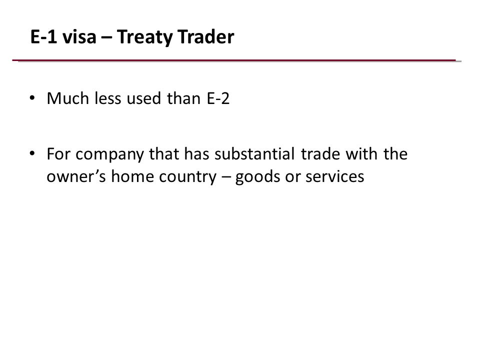 E-1 visa – Treaty Trader Much less used than E-2 For company that has substantial trade with the owner's home country – goods or services