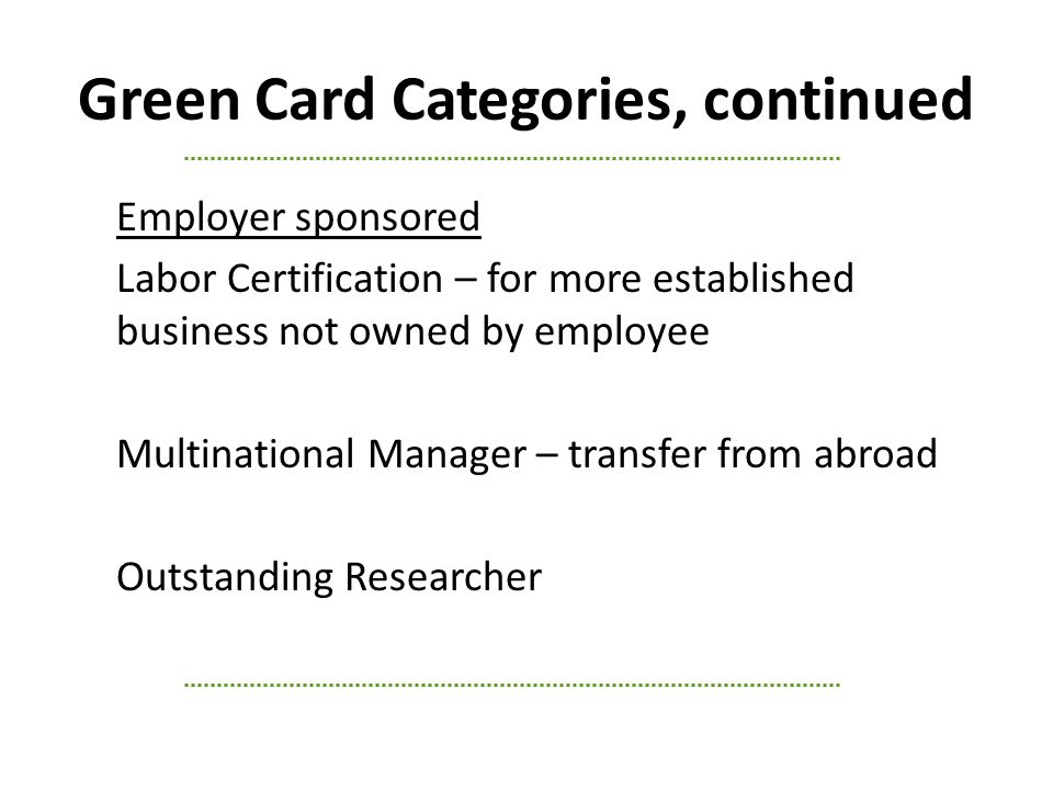 Green Card Categories, continued Employer sponsored Labor Certification – for more established business not owned by employee Multinational Manager – transfer from abroad Outstanding Researcher