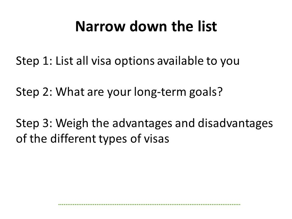 Step 1: List all visa options available to you Step 2: What are your long-term goals.