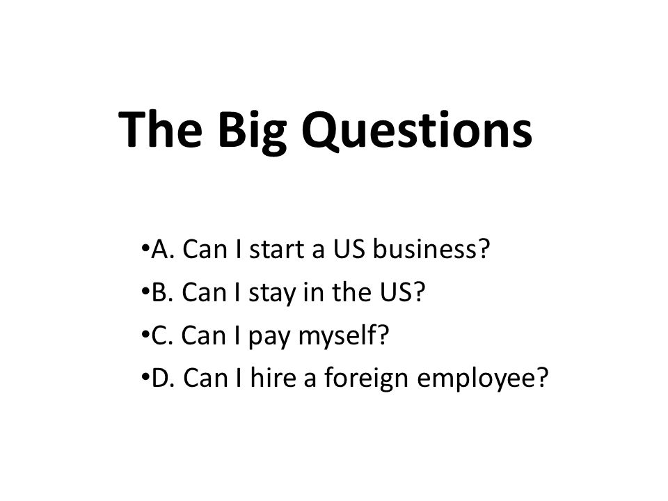 The Big Questions A. Can I start a US business. B.