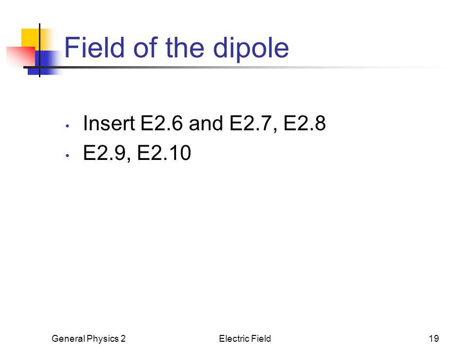 General Physics 2Electric Field19 Field of the dipole Insert E2.6 and E2.7, E2.8 E2.9, E2.10