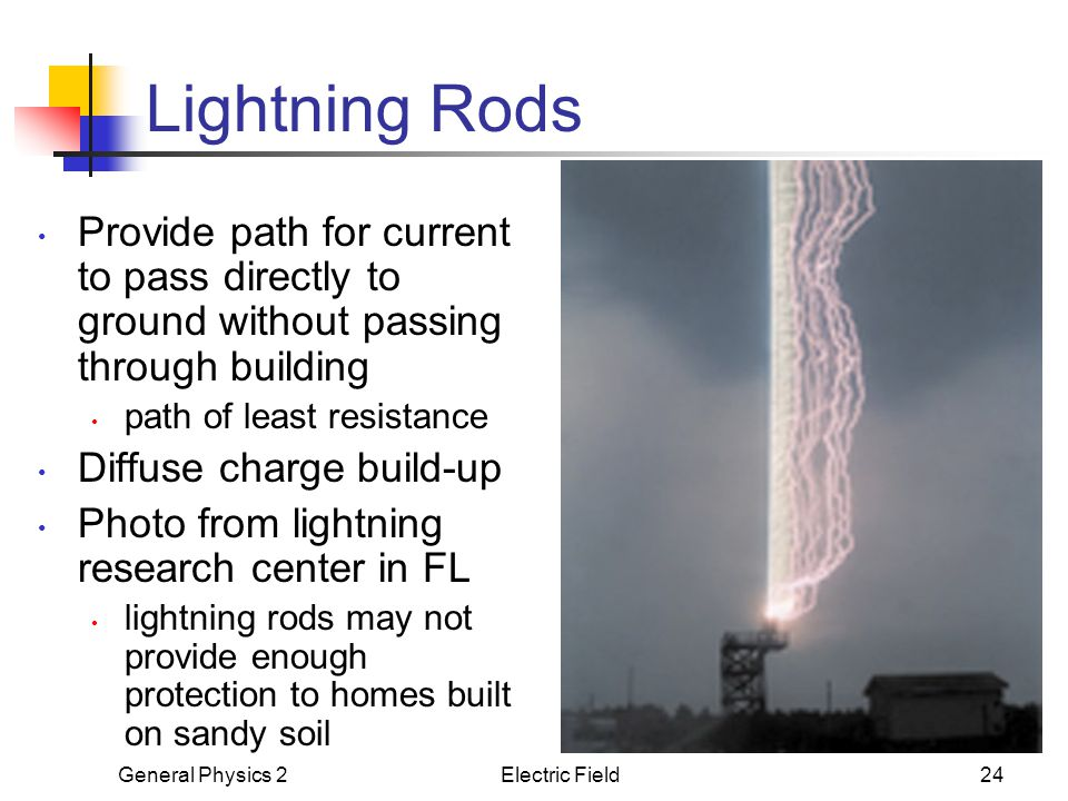 General Physics 2Electric Field24 Lightning Rods Provide path for current to pass directly to ground without passing through building path of least re