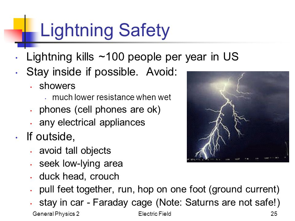General Physics 2Electric Field25 Lightning Safety Lightning kills ~100 people per year in US Stay inside if possible. Avoid: showers much lower resis