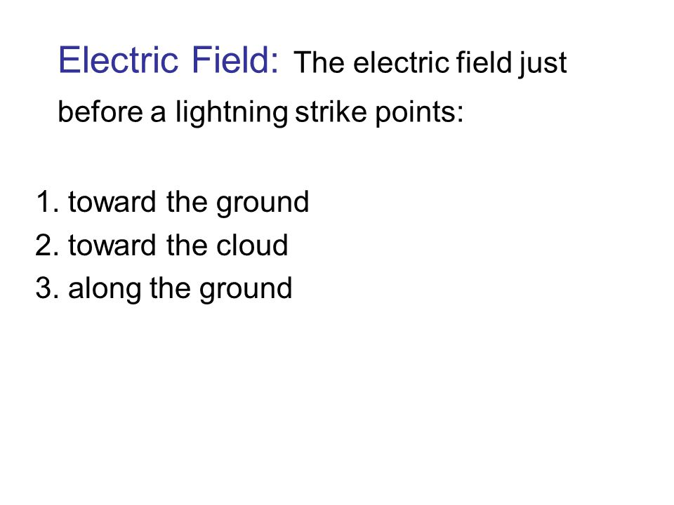 Electric Field: The electric field just before a lightning strike points: 1. toward the ground 2. toward the cloud 3. along the ground