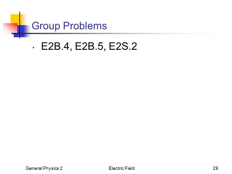 General Physics 2Electric Field29 Group Problems E2B.4, E2B.5, E2S.2