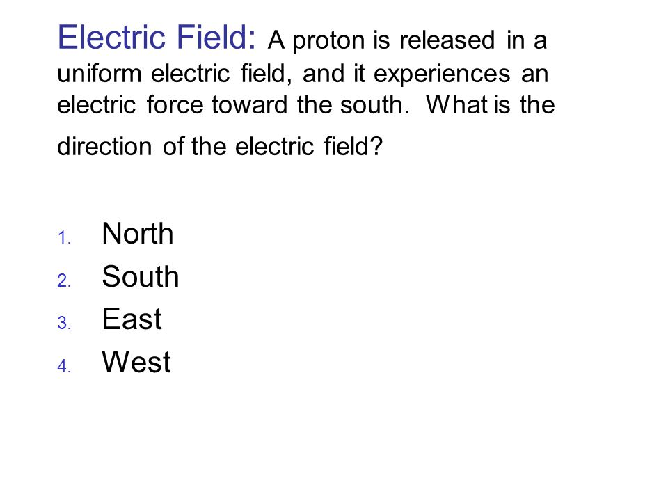 Electric Field: A proton is released in a uniform electric field, and it experiences an electric force toward the south. What is the direction of the