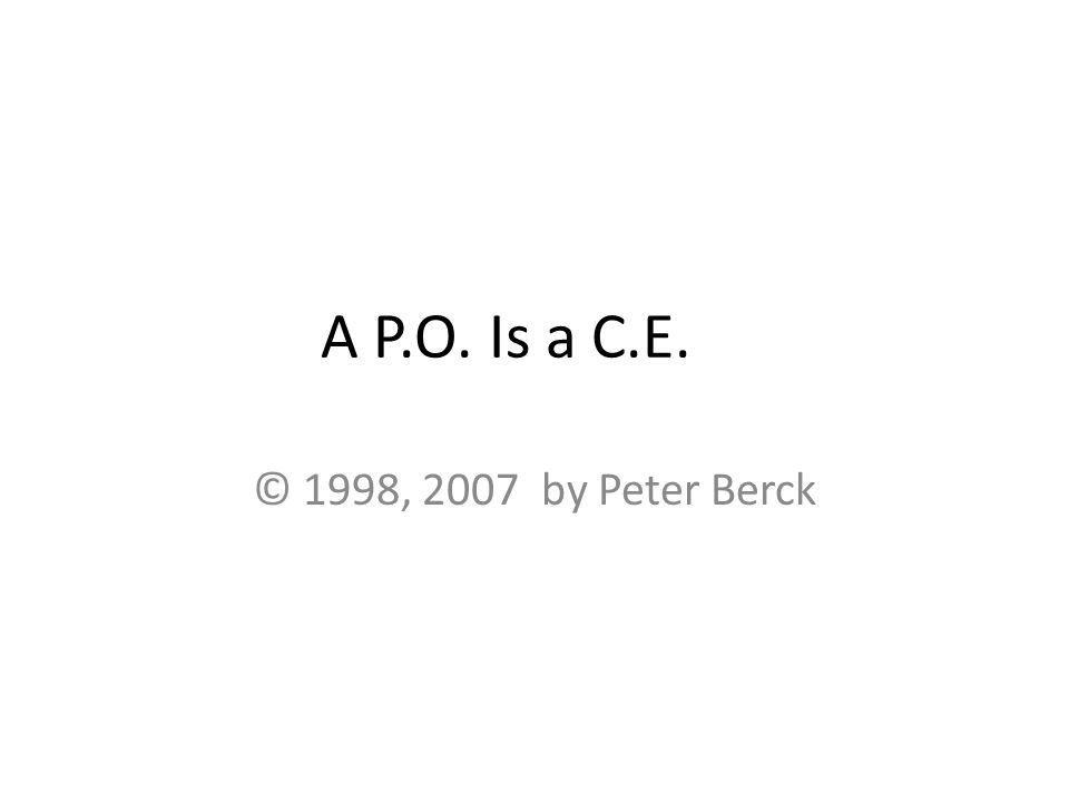 A P.O. Is a C.E. © 1998, 2007 by Peter Berck