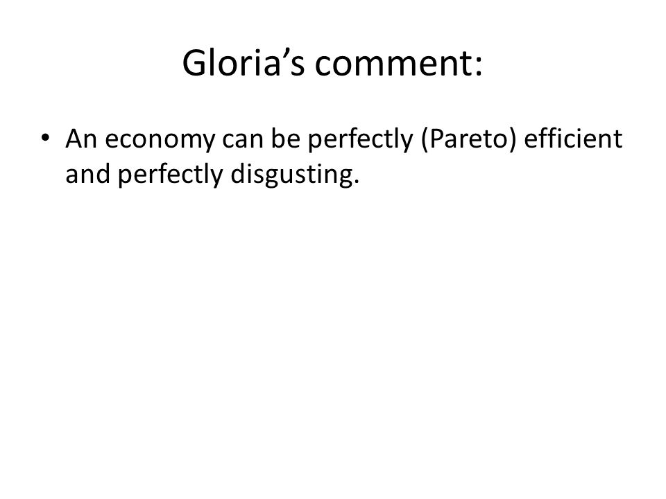 Gloria's comment: An economy can be perfectly (Pareto) efficient and perfectly disgusting.