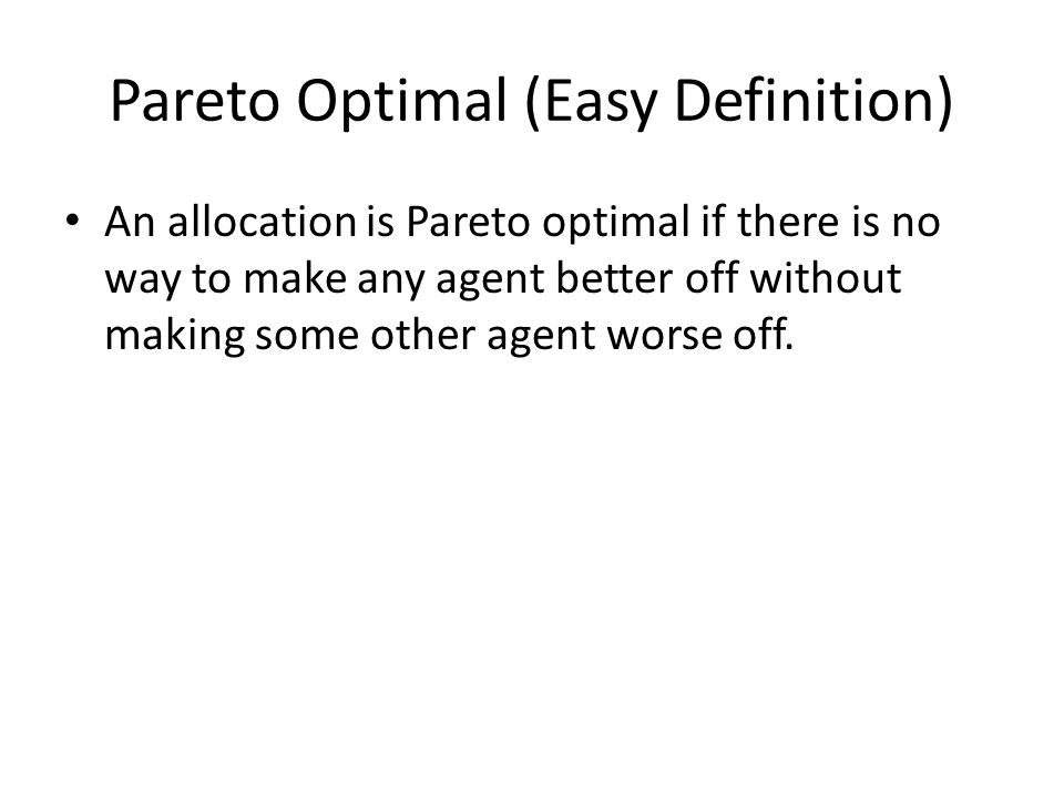 Pareto Optimal (Easy Definition) An allocation is Pareto optimal if there is no way to make any agent better off without making some other agent worse off.