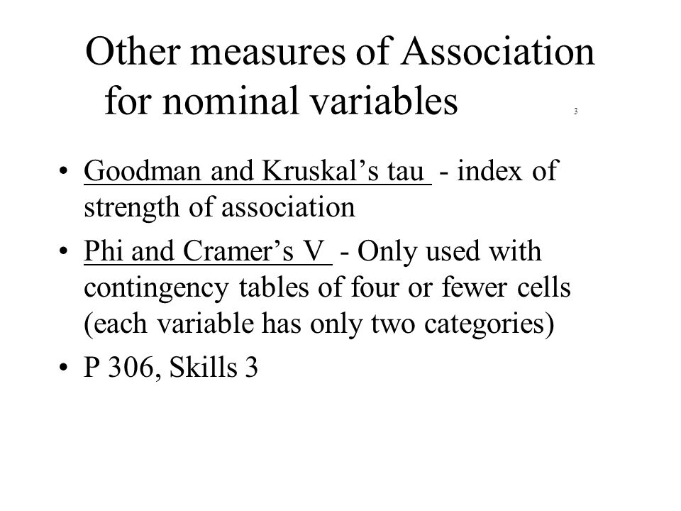 Other measures of Association for nominal variables 3 Goodman and Kruskal's tau - index of strength of association Phi and Cramer's V - Only used with contingency tables of four or fewer cells (each variable has only two categories) P 306, Skills 3