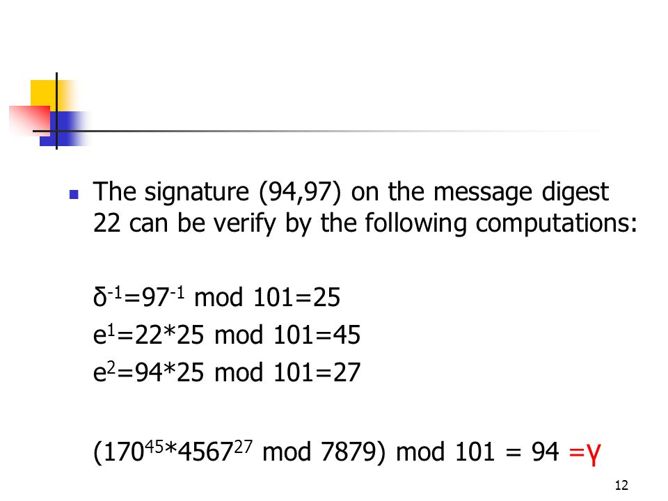 12 The signature (94,97) on the message digest 22 can be verify by the following computations: δ -1 =97 -1 mod 101=25 e 1 =22*25 mod 101=45 e 2 =94*25 mod 101=27 (170 45 *4567 27 mod 7879) mod 101 = 94 = γ