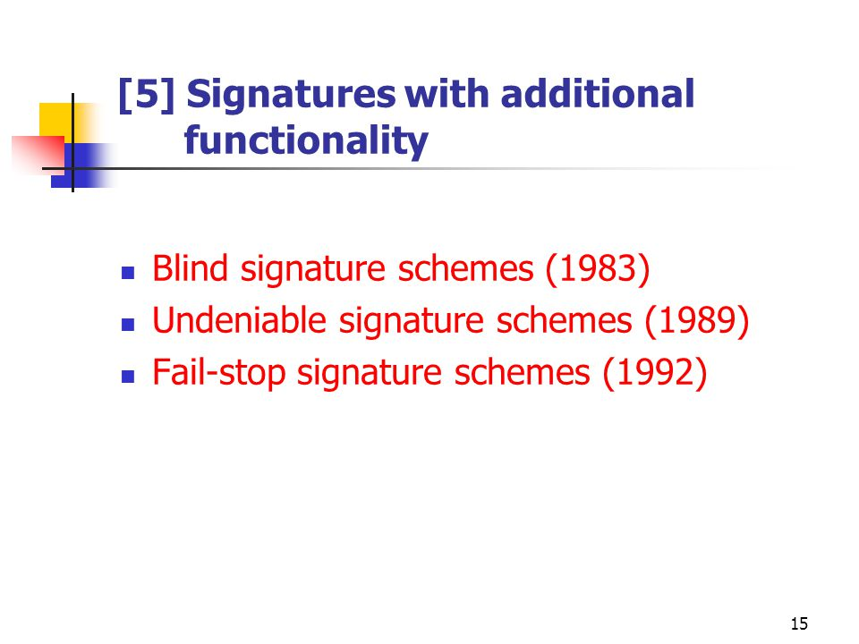 15 [5] Signatures with additional functionality Blind signature schemes (1983) Undeniable signature schemes (1989) Fail-stop signature schemes (1992)