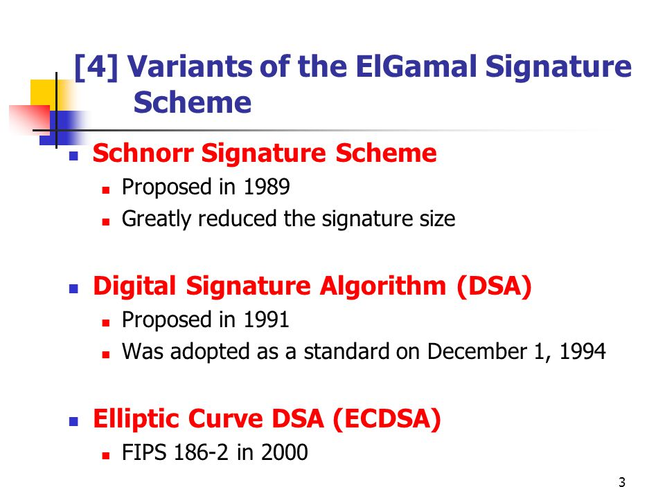 3 [4] Variants of the ElGamal Signature Scheme Schnorr Signature Scheme Proposed in 1989 Greatly reduced the signature size Digital Signature Algorithm (DSA) Proposed in 1991 Was adopted as a standard on December 1, 1994 Elliptic Curve DSA (ECDSA) FIPS 186-2 in 2000