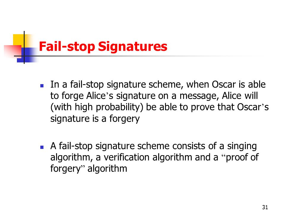 31 Fail-stop Signatures In a fail-stop signature scheme, when Oscar is able to forge Alice ' s signature on a message, Alice will (with high probability) be able to prove that Oscar ' s signature is a forgery A fail-stop signature scheme consists of a singing algorithm, a verification algorithm and a proof of forgery algorithm