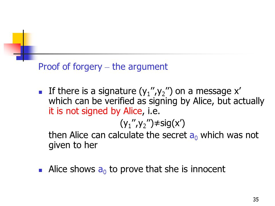 35 Proof of forgery – the argument If there is a signature (y 1 '',y 2 '') on a message x' which can be verified as signing by Alice, but actually it is not signed by Alice, i.e.