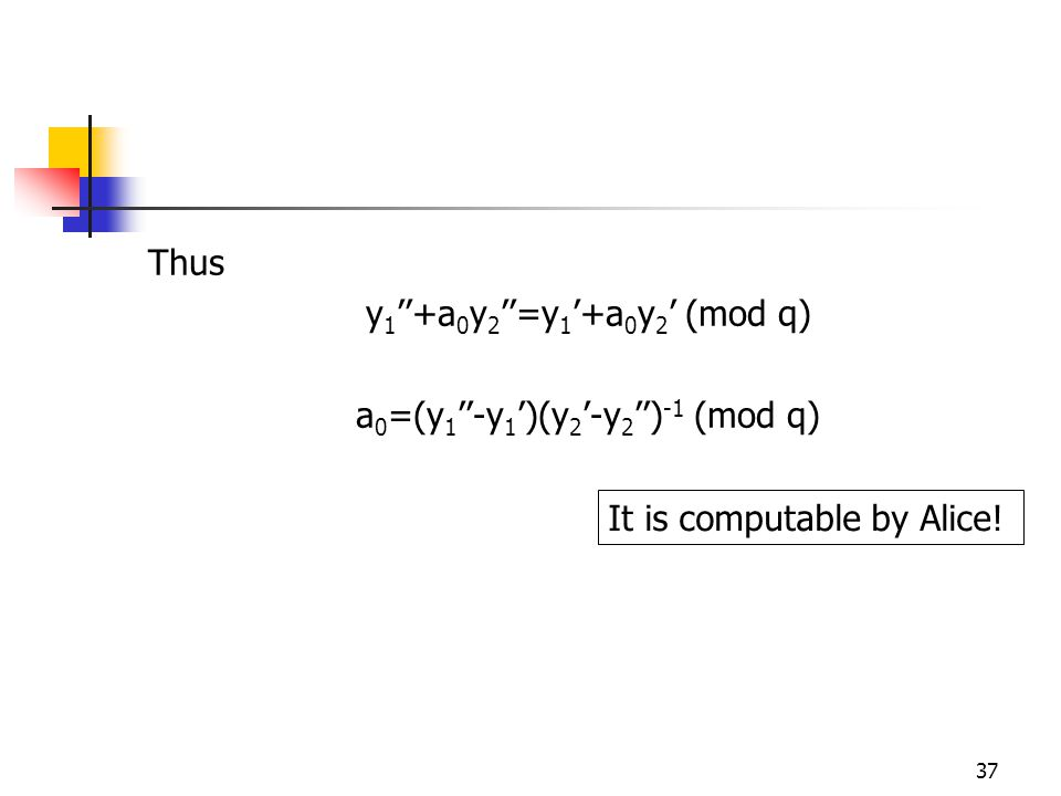 37 Thus y 1 ''+a 0 y 2 ''=y 1 '+a 0 y 2 ' (mod q) a 0 =(y 1 ''-y 1 ')(y 2 '-y 2 '') -1 (mod q) It is computable by Alice!