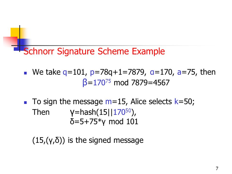 7 Schnorr Signature Scheme Example We take q=101, p=78q+1=7879, α=170, a=75, then β =170 75 mod 7879=4567 To sign the message m=15, Alice selects k=50; Then γ =hash(15||170 50 ), δ=5+75*γ mod 101 (15,(γ,δ)) is the signed message