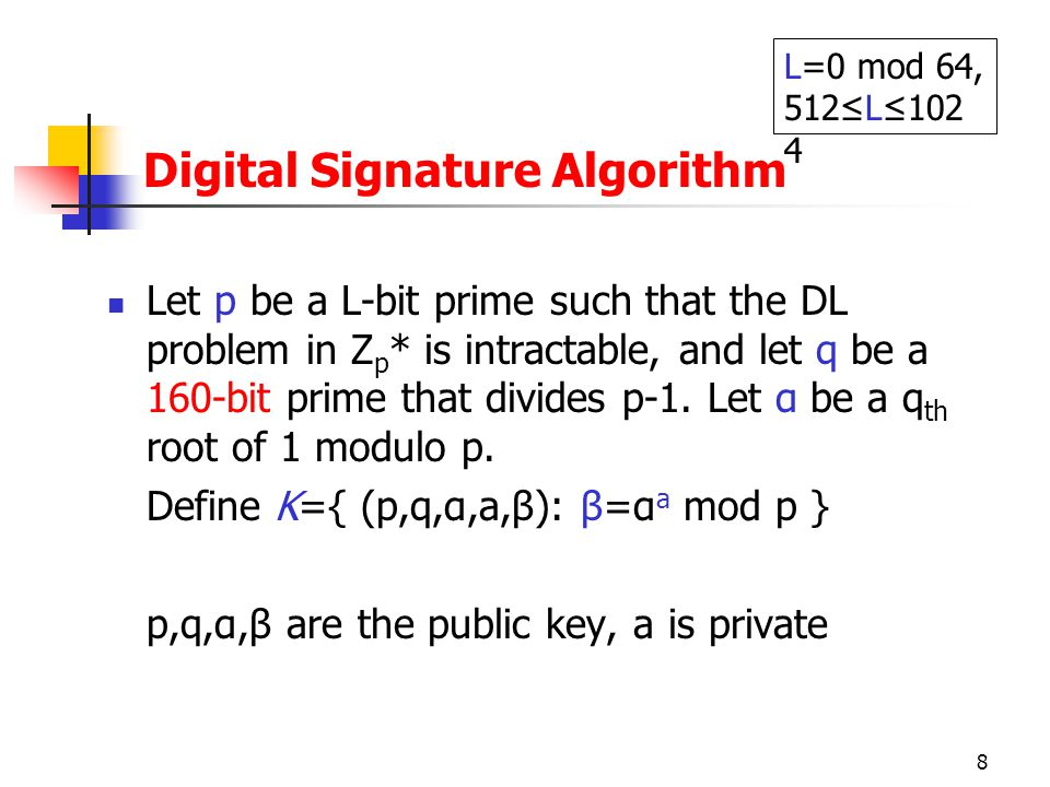 8 Digital Signature Algorithm Let p be a L-bit prime such that the DL problem in Z p * is intractable, and let q be a 160-bit prime that divides p-1.