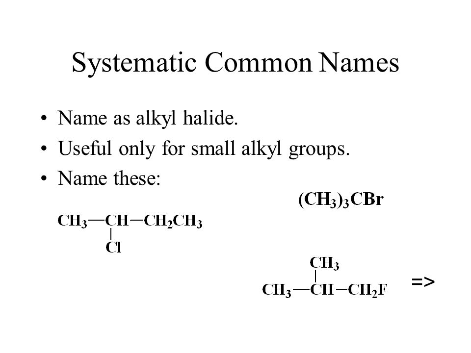 Systematic Common Names Name as alkyl halide. Useful only for small alkyl groups. Name these: =>