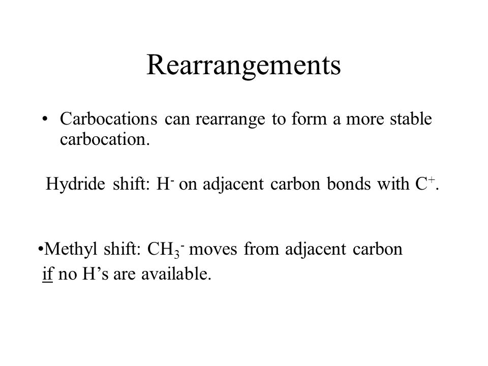 Rearrangements Carbocations can rearrange to form a more stable carbocation. Methyl shift: CH 3 - moves from adjacent carbon if no H's are available.