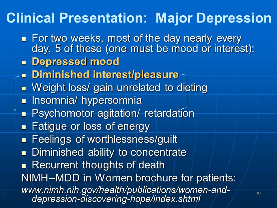 10 Clinical Presentation: Major Depression For two weeks, most of the day nearly every day, 5 of these (one must be mood or interest): For two weeks, most of the day nearly every day, 5 of these (one must be mood or interest): Depressed mood Depressed mood Diminished interest/pleasure Diminished interest/pleasure Weight loss/ gain unrelated to dieting Weight loss/ gain unrelated to dieting Insomnia/ hypersomnia Insomnia/ hypersomnia Psychomotor agitation/ retardation Psychomotor agitation/ retardation Fatigue or loss of energy Fatigue or loss of energy Feelings of worthlessness/guilt Feelings of worthlessness/guilt Diminished ability to concentrate Diminished ability to concentrate Recurrent thoughts of death Recurrent thoughts of death NIMH--MDD in Women brochure for patients: www.nimh.nih.gov/health/publications/women-and- depression-discovering-hope/index.shtml