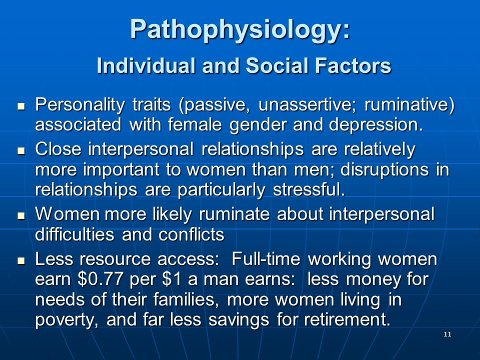11 Pathophysiology: Individual and Social Factors Personality traits (passive, unassertive; ruminative) associated with female gender and depression.