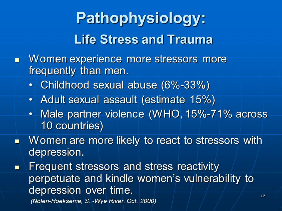 12 Pathophysiology: Life Stress and Trauma Women experience more stressors more frequently than men.