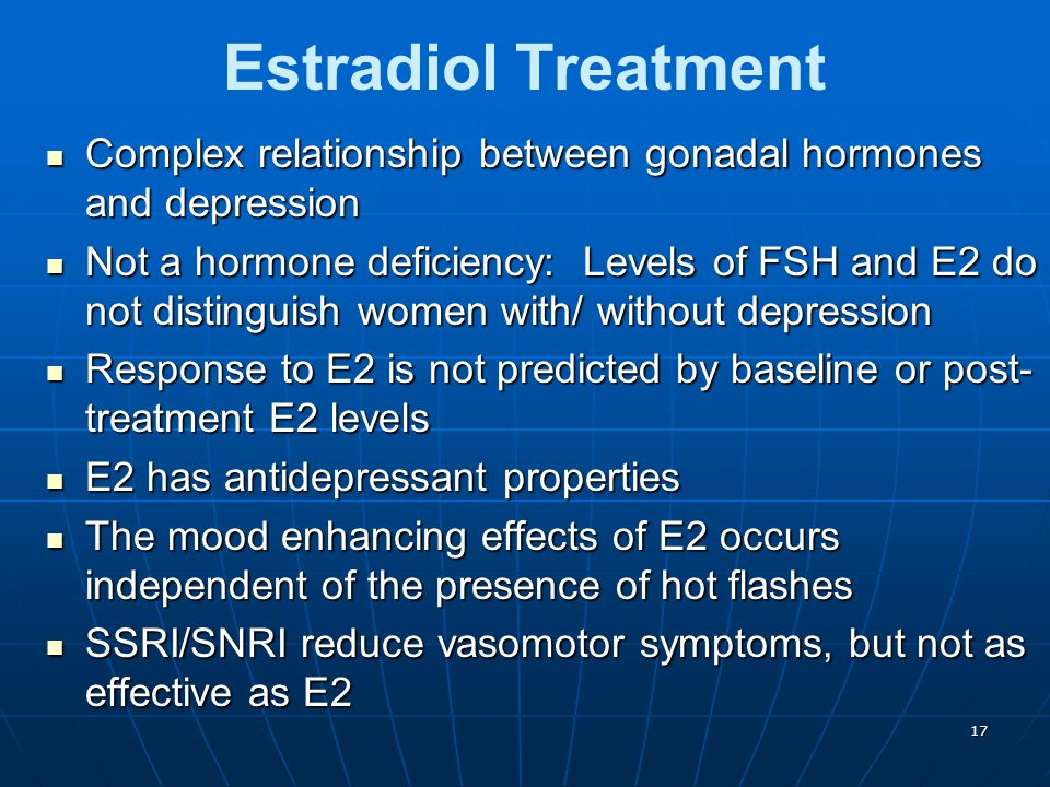 17 Estradiol Treatment Complex relationship between gonadal hormones and depression Complex relationship between gonadal hormones and depression Not a hormone deficiency: Levels of FSH and E2 do not distinguish women with/ without depression Not a hormone deficiency: Levels of FSH and E2 do not distinguish women with/ without depression Response to E2 is not predicted by baseline or post- treatment E2 levels Response to E2 is not predicted by baseline or post- treatment E2 levels E2 has antidepressant properties E2 has antidepressant properties The mood enhancing effects of E2 occurs independent of the presence of hot flashes The mood enhancing effects of E2 occurs independent of the presence of hot flashes SSRI/SNRI reduce vasomotor symptoms, but not as effective as E2 SSRI/SNRI reduce vasomotor symptoms, but not as effective as E2