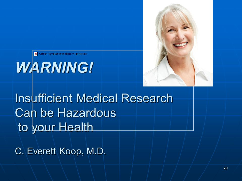 20 WARNING! Insufficient Medical Research Can be Hazardous to your Health C. Everett Koop, M.D.