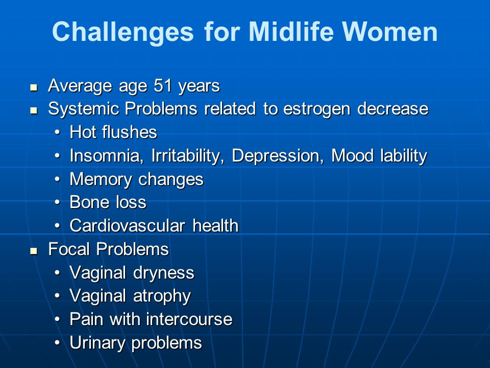 Challenges for Midlife Women Average age 51 years Average age 51 years Systemic Problems related to estrogen decrease Systemic Problems related to estrogen decrease Hot flushesHot flushes Insomnia, Irritability, Depression, Mood labilityInsomnia, Irritability, Depression, Mood lability Memory changesMemory changes Bone lossBone loss Cardiovascular healthCardiovascular health Focal Problems Focal Problems Vaginal drynessVaginal dryness Vaginal atrophyVaginal atrophy Pain with intercoursePain with intercourse Urinary problemsUrinary problems