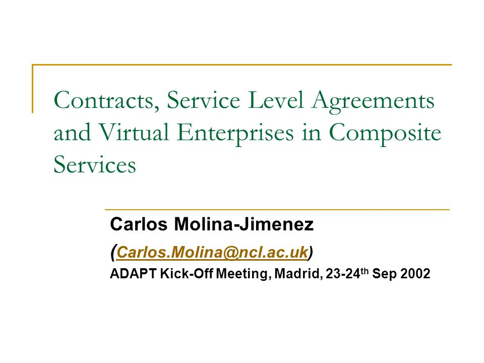 Contracts, Service Level Agreements and Virtual Enterprises in Composite Services Carlos Molina-Jimenez ( Carlos.Molina@ncl.ac.uk) Carlos.Molina@ncl.ac.uk ADAPT Kick-Off Meeting, Madrid, 23-24 th Sep 2002