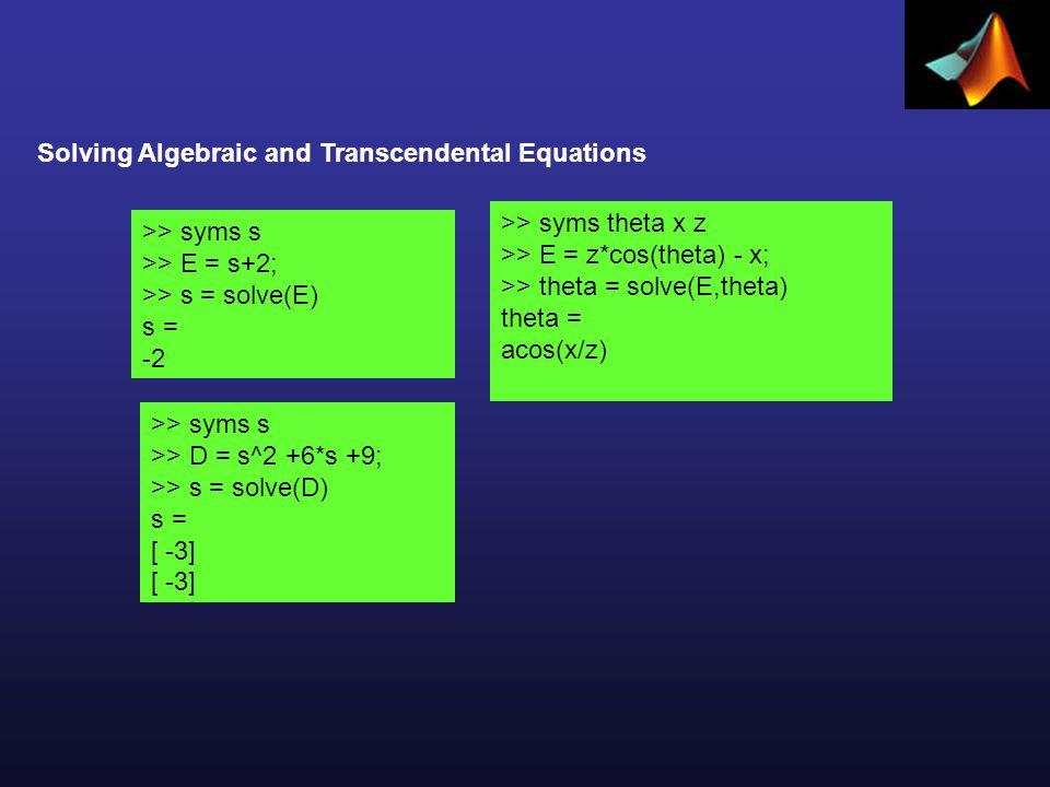 Solving Algebraic and Transcendental Equations >> syms s >> E = s+2; >> s = solve(E) s = -2 >> syms s >> D = s^2 +6*s +9; >> s = solve(D) s = [ -3] >> syms theta x z >> E = z*cos(theta) - x; >> theta = solve(E,theta) theta = acos(x/z)