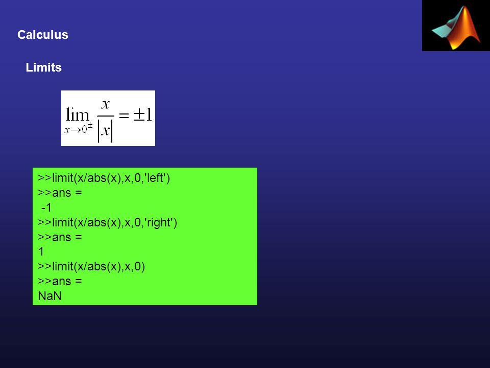 Calculus Limits >>limit(x/abs(x),x,0, left ) >>ans = >>limit(x/abs(x),x,0, right ) >>ans = 1 >>limit(x/abs(x),x,0) >>ans = NaN