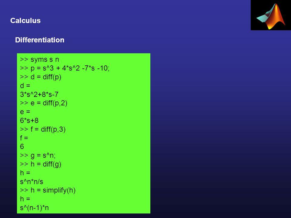 Calculus Differentiation >> syms s n >> p = s^3 + 4*s^2 -7*s -10; >> d = diff(p) d = 3*s^2+8*s-7 >> e = diff(p,2) e = 6*s+8 >> f = diff(p,3) f = 6 >> g = s^n; >> h = diff(g) h = s^n*n/s >> h = simplify(h) h = s^(n-1)*n