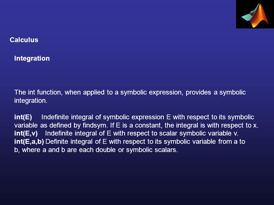Calculus Integration The int function, when applied to a symbolic expression, provides a symbolic integration.