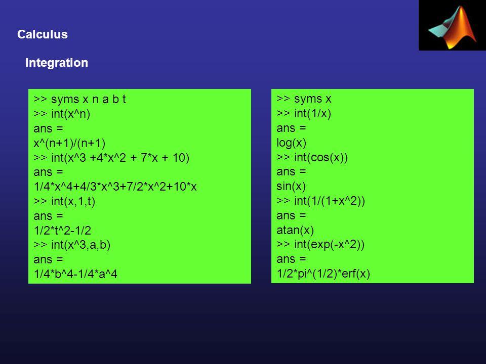Calculus >> syms x n a b t >> int(x^n) ans = x^(n+1)/(n+1) >> int(x^3 +4*x^2 + 7*x + 10) ans = 1/4*x^4+4/3*x^3+7/2*x^2+10*x >> int(x,1,t) ans = 1/2*t^2-1/2 >> int(x^3,a,b) ans = 1/4*b^4-1/4*a^4 Integration >> syms x >> int(1/x) ans = log(x) >> int(cos(x)) ans = sin(x) >> int(1/(1+x^2)) ans = atan(x) >> int(exp(-x^2)) ans = 1/2*pi^(1/2)*erf(x)