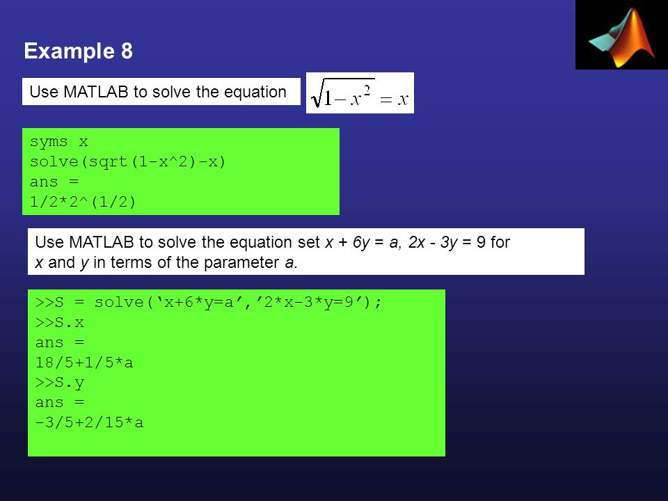 Example 8 Use MATLAB to solve the equation syms x solve(sqrt(1-x^2)-x) ans = 1/2*2^(1/2) >>S = solve('x+6*y=a','2*x-3*y=9'); >>S.x ans = 18/5+1/5*a >>S.y ans = -3/5+2/15*a Use MATLAB to solve the equation set x + 6y = a, 2x - 3y = 9 for x and y in terms of the parameter a.