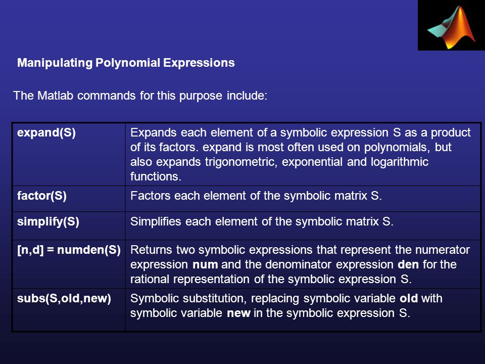Manipulating Polynomial Expressions >> syms s >> A = s^4 -3*s^3 -s +2; >> B = 4*s^3 -2*s^2 +5*s -16; >> C = A + B C = s^4+s^3+4*s-14-2*s^2 >> syms s >> A = s^4 -3*s^3 -s +2; >> C = 3*A C = 3*s^4-9*s^3-3*s+6 >> syms s >> A = s+2; >> B = s+3; >> C = A*B C = (s+2)*(s+3) >> C = expand(C) C = s^2+5*s+6 >> syms s >> D = s^2 + 6*s + 9; >> D = factor(D) D = (s+3)^2 >> P = s^3 - 2*s^2 -3*s + 10; >> P = factor(P) P = (s+2)*(s^2-4*s+5)