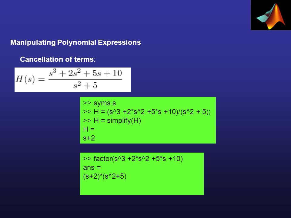 Manipulating Polynomial Expressions >> syms s >> H = (s^3 +2*s^2 +5*s +10)/(s^2 + 5); >> H = simplify(H) H = s+2 Cancellation of terms: >> factor(s^3 +2*s^2 +5*s +10) ans = (s+2)*(s^2+5)